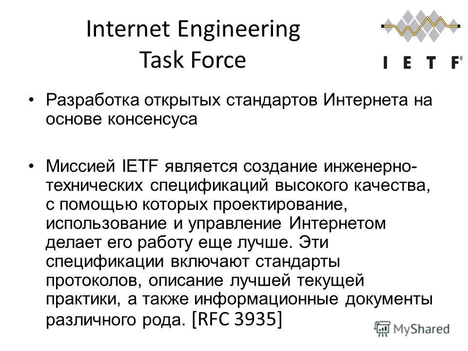 Internet Engineering Task Force Разработка открытых стандартов Интернета на основе консенсуса Миссией IETF является создание инженерно- технических спецификаций высокого качества, с помощью которых проектирование, использование и управление Интернето