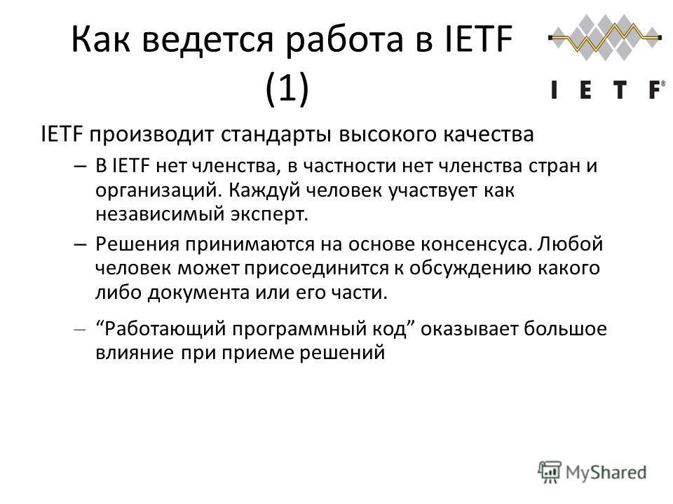 Как ведется работа в IETF (1) IETF производит стандарты высокого качества – В IETF нет членства, в частности нет членства стран и организаций. Каждуй человек участвует как независимый эксперт. – Решения принимаются на основе консенсуса. Любой человек