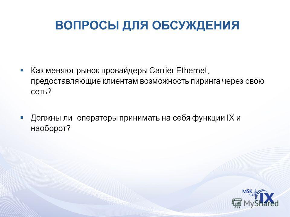 ВОПРОСЫ ДЛЯ ОБСУЖДЕНИЯ Как меняют рынок провайдеры Carrier Ethernet, предоставляющие клиентам возможность пиринга через свою сеть? Должны ли операторы принимать на себя функции IX и наоборот?