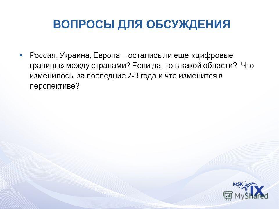 ВОПРОСЫ ДЛЯ ОБСУЖДЕНИЯ Россия, Украина, Европа – остались ли еще «цифровые границы» между странами? Если да, то в какой области? Что изменилось за последние 2-3 года и что изменится в перспективе?