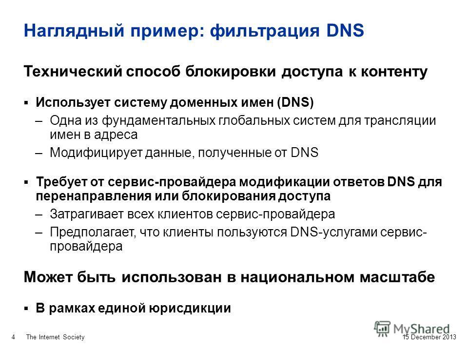 The Internet Society Наглядный пример: фильтрация DNS 15 December 2013 4 Технический способ блокировки доступа к контенту Использует систему доменных имен (DNS) –Одна из фундаментальных глобальных систем для трансляции имен в адреса –Модифицирует дан