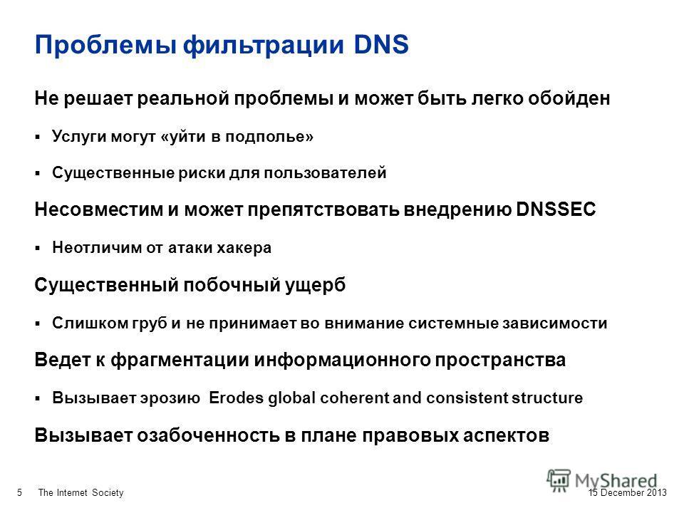 The Internet Society Проблемы фильтрации DNS 15 December 2013 5 Не решает реальной проблемы и может быть легко обойден Услуги могут «уйти в подполье» Существенные риски для пользователей Несовместим и может препятствовать внедрению DNSSEC Неотличим о