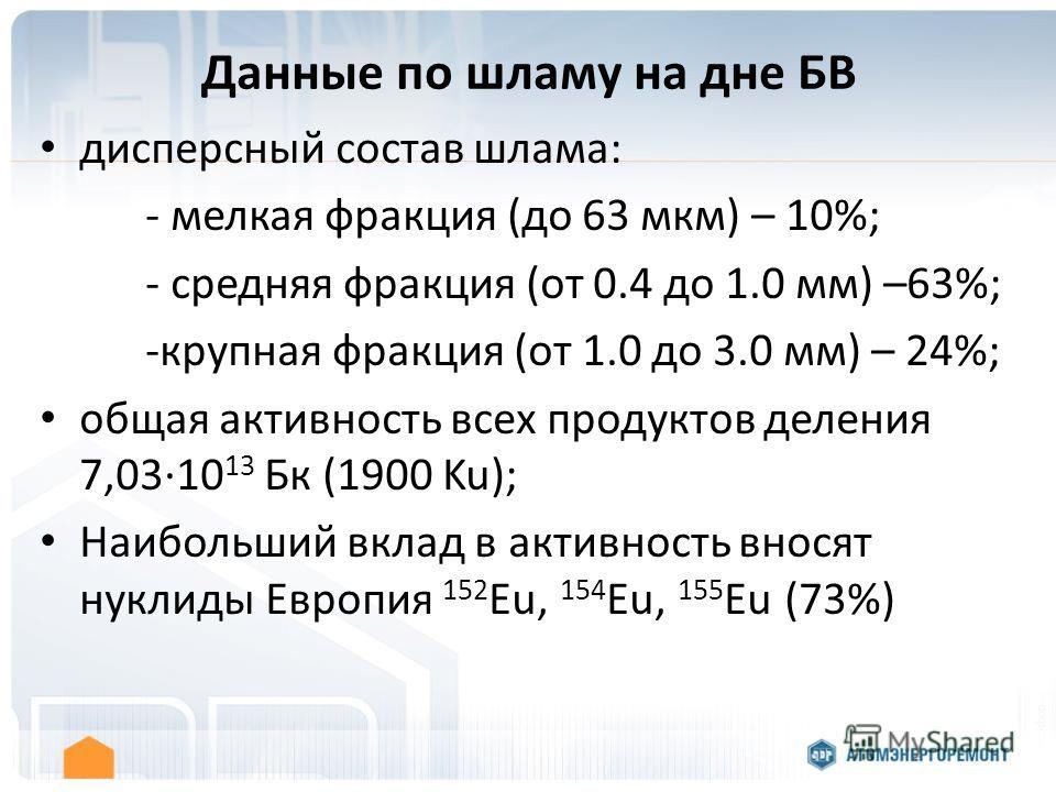Данные по шламу на дне БВ дисперсный состав шлама: - мелкая фракция (до 63 мкм) – 10%; - средняя фракция (от 0.4 до 1.0 мм) –63%; -крупная фракция (от 1.0 до 3.0 мм) – 24%; общая активность всех продуктов деления 7,0310 13 Бк (1900 Ku); Наибольший вк