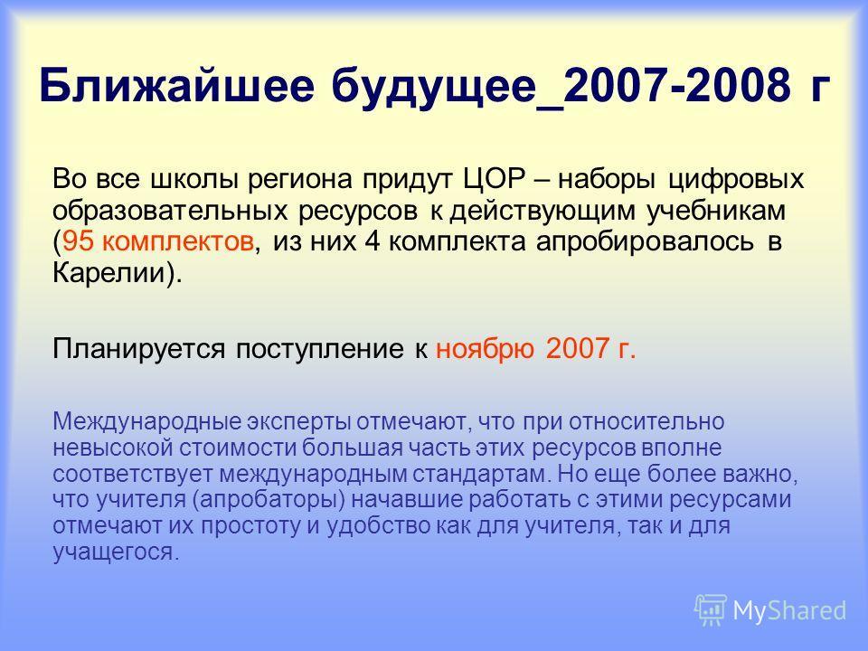Ближайшее будущее_2007-2008 г Во все школы региона придут ЦОР – наборы цифровых образовательных ресурсов к действующим учебникам (95 комплектов, из них 4 комплекта апробировалось в Карелии). Планируется поступление к ноябрю 2007 г. Международные эксп
