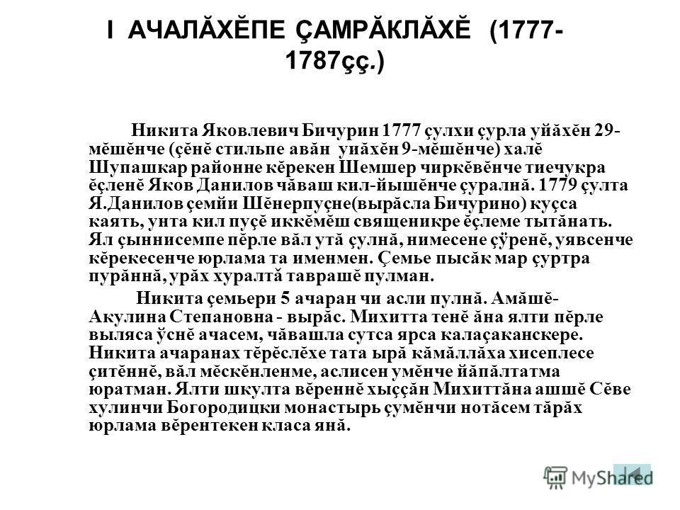 I АЧАЛĂХĔПЕ ÇАМРĂКЛĂХĔ (1777- 1787çç.) Никита Яковлевич Бичурин 1777 çулхи çурла уйăхĕн 29- мĕшĕнче (çĕнĕ стильпе авăн уиăхĕн 9-мĕшĕнче) халĕ Шупашкар районне кĕрекен Шемшер чиркĕвĕнче тиечукра ĕçленĕ Яков Данилов чăваш кил-йышĕнче çуралнă. 1779 çулт