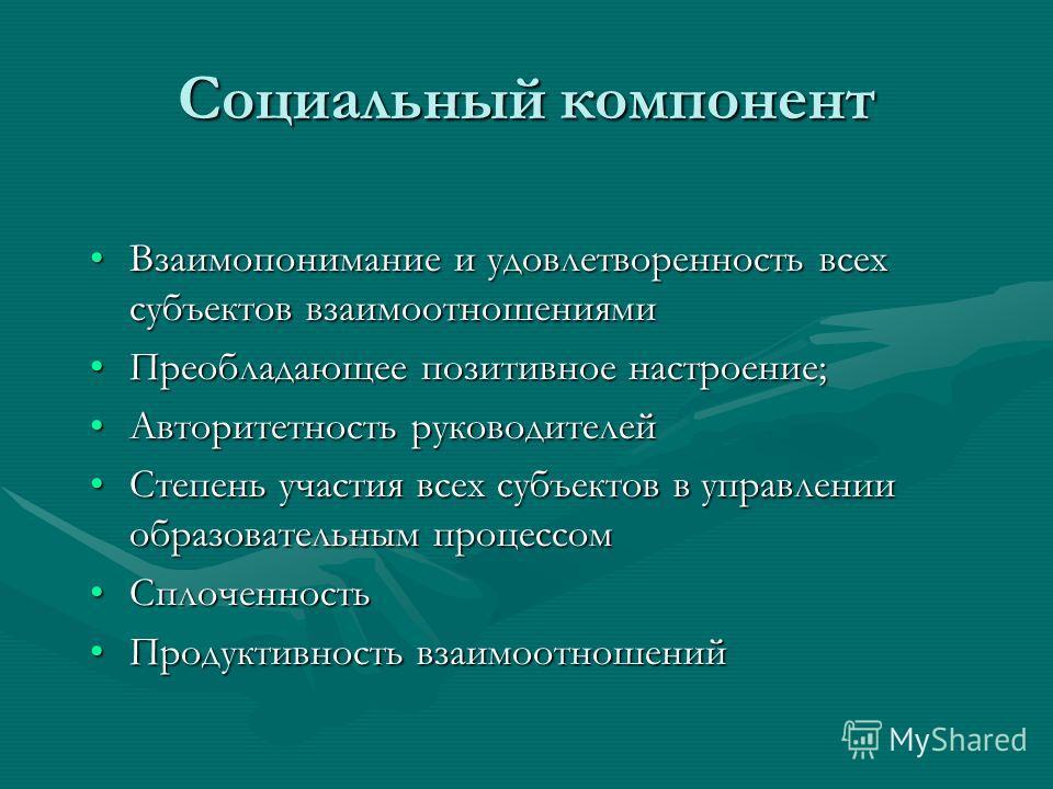 Социальный компонент Взаимопонимание и удовлетворенность всех субъектов взаимоотношениямиВзаимопонимание и удовлетворенность всех субъектов взаимоотношениями Преобладающее позитивное настроение;Преобладающее позитивное настроение; Авторитетность руко