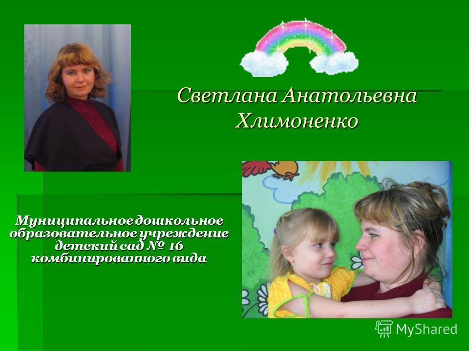 Светлана Анатольевна Хлимоненко Муниципальное дошкольное образовательное учреждение детский сад 16 комбинированного вида