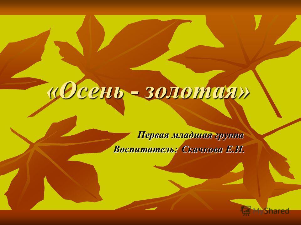 «Осень - золотая» Первая младшая группа Первая младшая группа Воспитатель: Скачкова Е.И. Воспитатель: Скачкова Е.И.