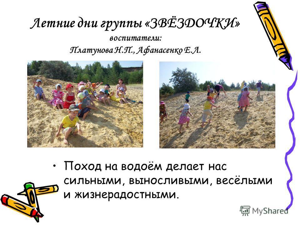 Летние дни группы «ЗВЁЗДОЧКИ» воспитатели: Платунова Н.П., Афанасенко Е.Л. Поход на водоём делает нас сильными, выносливыми, весёлыми и жизнерадостными.