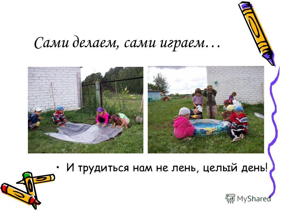 Сами делаем, сами играем… И трудиться нам не лень, целый день!
