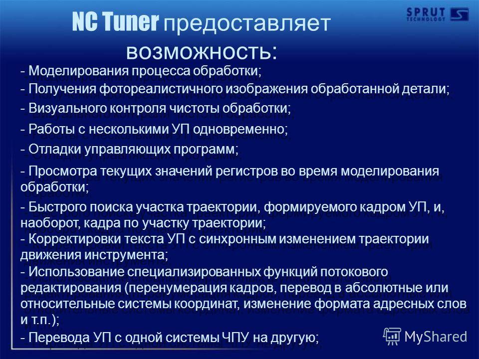NC Tuner предоставляет возможность: - Моделирования процесса обработки; - Получения фотореалистичного изображения обработанной детали; - Визуального контроля чистоты обработки; - Работы с несколькими УП одновременно; - Отладки управляющих программ; -