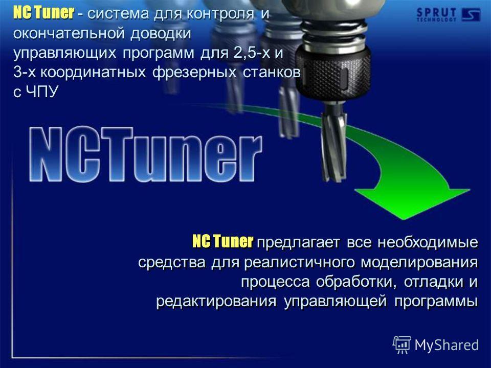 NC Tuner предлагает все необходимые средства для реалистичного моделирования процесса обработки, отладки и редактирования управляющей программы NC Tuner - система для контроля и окончательной доводки управляющих программ для 2,5-х и 3-х координатных