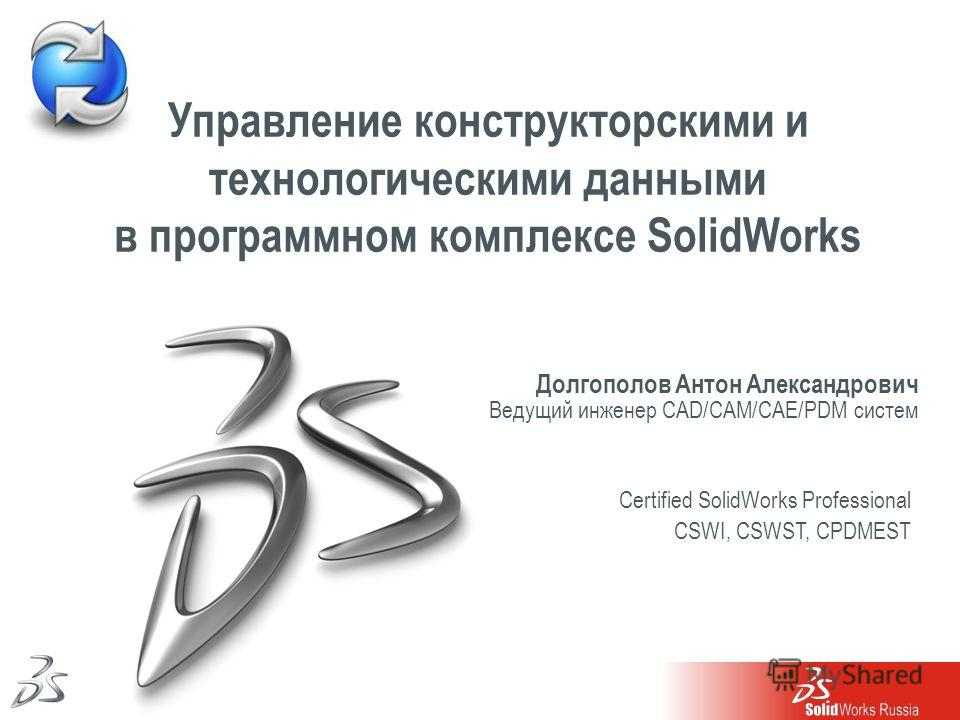 1 Долгополов Антон Александрович Ведущий инженер CAD/CAM/CAE/PDM систем Управление конструкторскими и технологическими данными в программном комплексе SolidWorks Certified SolidWorks Professional CSWI, CSWST, CPDMEST