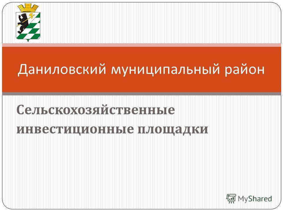 Сельскохозяйственные инвестиционные площадки Даниловский муниципальный район