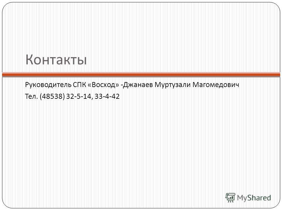 Контакты Руководитель СПК «Восход» -Джанаев Муртузали Магомедович Тел. (48538) 32-5-14, 33-4-42