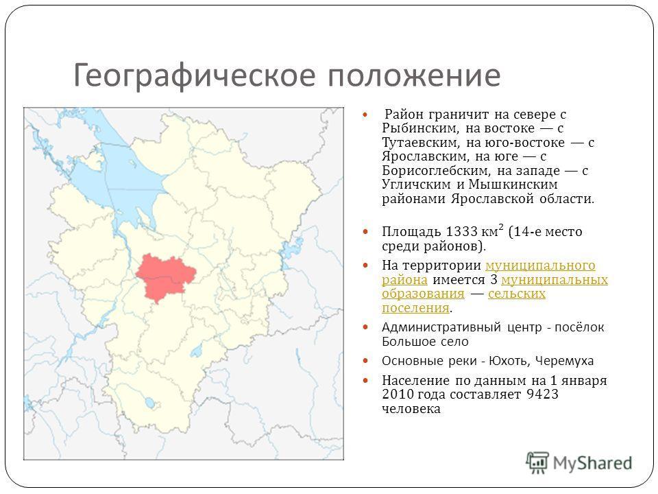 Географическое положение Район граничит на севере с Рыбинским, на востоке с Тутаевским, на юго - востоке с Ярославским, на юге с Борисоглебским, на западе с Угличским и Мышкинским районами Ярославской области. Площадь 1333 км ² (14- е место среди рай