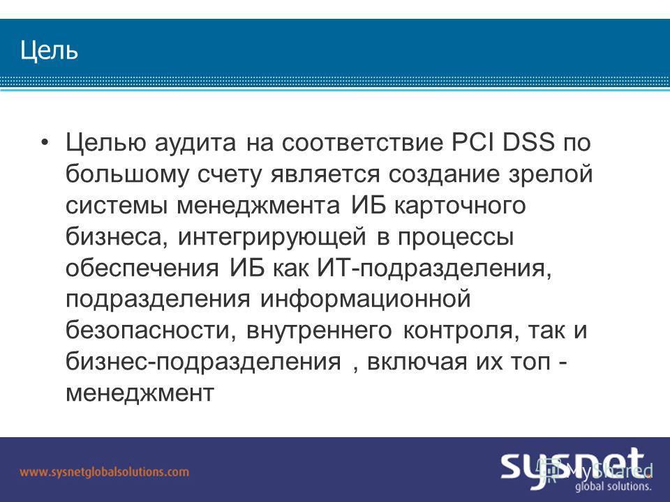 SYSNET 2009. All Rights Reserved. Confidential. Not For Distribution. Цель Целью аудита на соответствие PCI DSS по большому счету является создание зрелой системы менеджмента ИБ карточного бизнеса, интегрирующей в процессы обеспечения ИБ как ИТ-подра