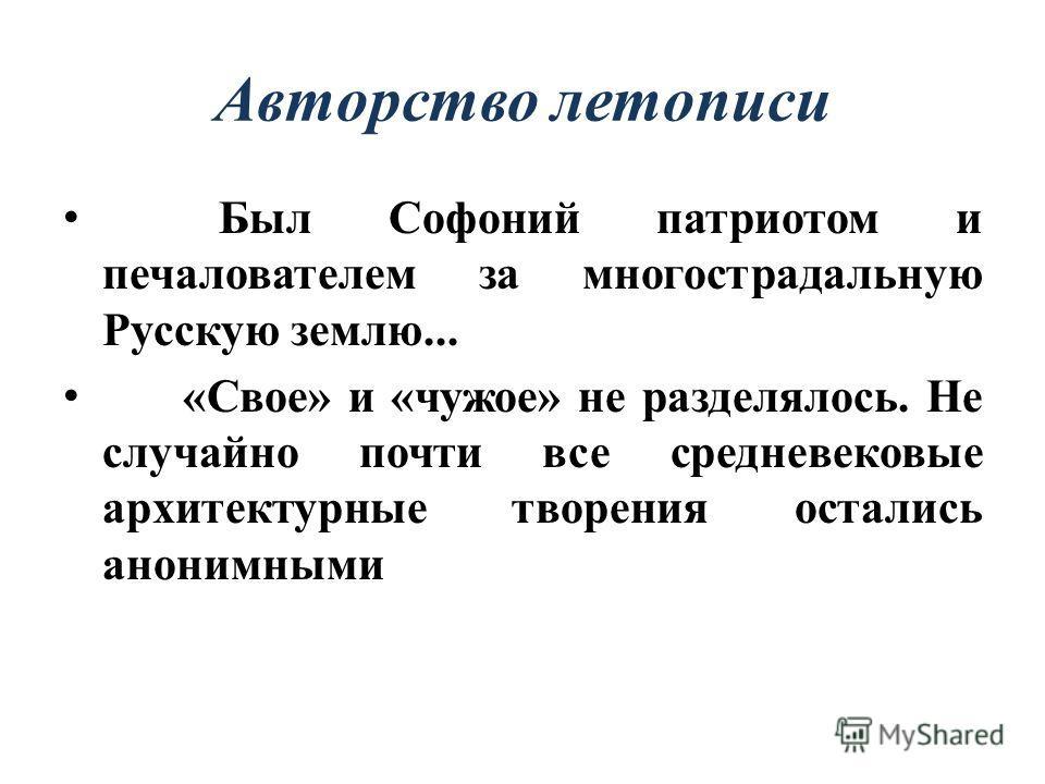 Авторство летописи Был Софоний патриотом и печалователем за многострадальную Русскую землю... «Свое» и «чужое» не разделялось. Не случайно почти все средневековые архитектурные творения остались анонимными