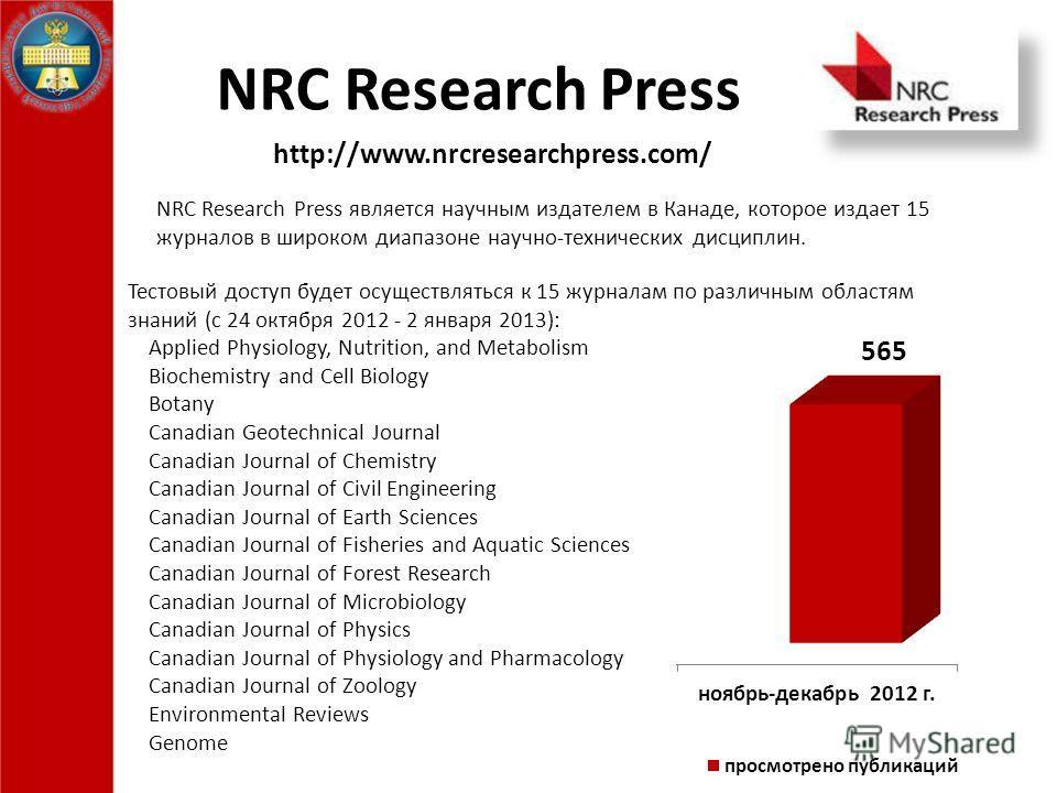 NRC Research Press NRC Research Press является научным издателем в Канаде, которое издает 15 журналов в широком диапазоне научно-технических дисциплин. Тестовый доступ будет осуществляться к 15 журналам по различным областям знаний (с 24 октября 2012