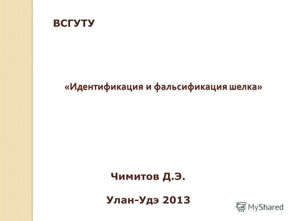 « Идентификация и фальсификация шелка » Чимитов Д.Э. Улан-Удэ 2013 ВСГУТУ