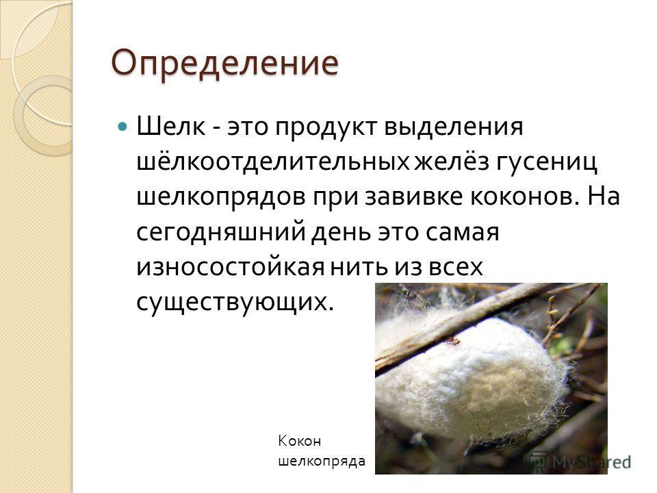Определение Шелк - это продукт выделения шёлкоотделительных желёз гусениц шелкопрядов при завивке коконов. На сегодняшний день это самая износостойкая нить из всех существующих. Кокон шелкопряда