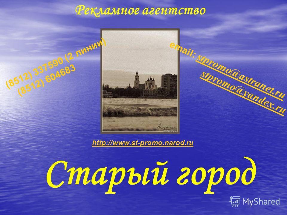 Рекламное агентство Старый город (8512) 337590 (2 линии) (8512) 604683 email: stpromo@astranet.ru stpromo@astranet.ru stpromo@yandex.ru http://www.st-promo.narod.ru
