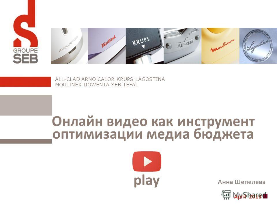 April 2013 ALL-CLAD ARNO CALOR KRUPS LAGOSTINA MOULINEX ROWENTA SEB TEFAL Онлайн видео как инструмент оптимизации медиа бюджета play Анна Шепелева