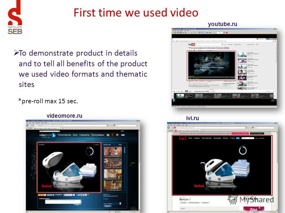 youtube.ru First time we used video ivi.ru videomore.ru To demonstrate product in details and to tell all benefits of the product we used video formats and thematic sites *pre-roll max 15 sec.