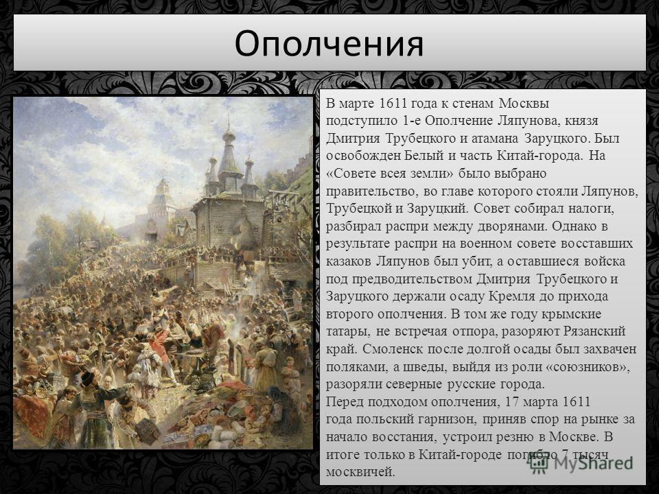 Ополчения В марте 1611 года к стенам Москвы подступило 1-е Ополчение Ляпунова, князя Дмитрия Трубецкого и атамана Заруцкого. Был освобожден Белый и часть Китай-города. На «Совете всея земли» было выбрано правительство, во главе которого стояли Ляпуно