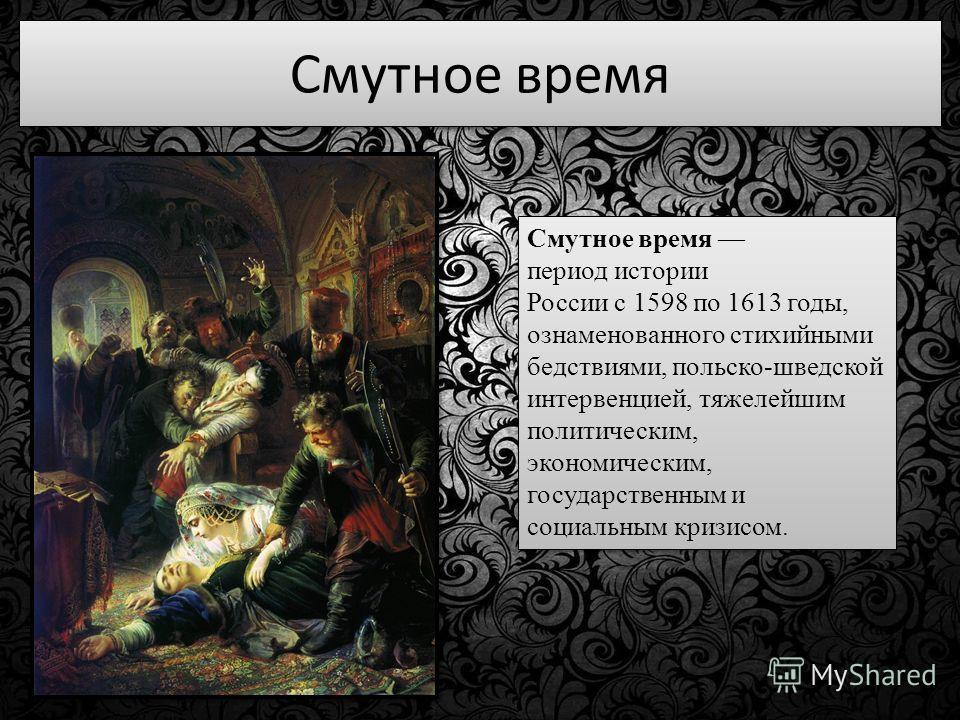 Смутное время период истории России с 1598 по 1613 годы, ознаменованного стихийными бедствиями, польско-шведской интервенцией, тяжелейшим политическим, экономическим, государственным и социальным кризисом.