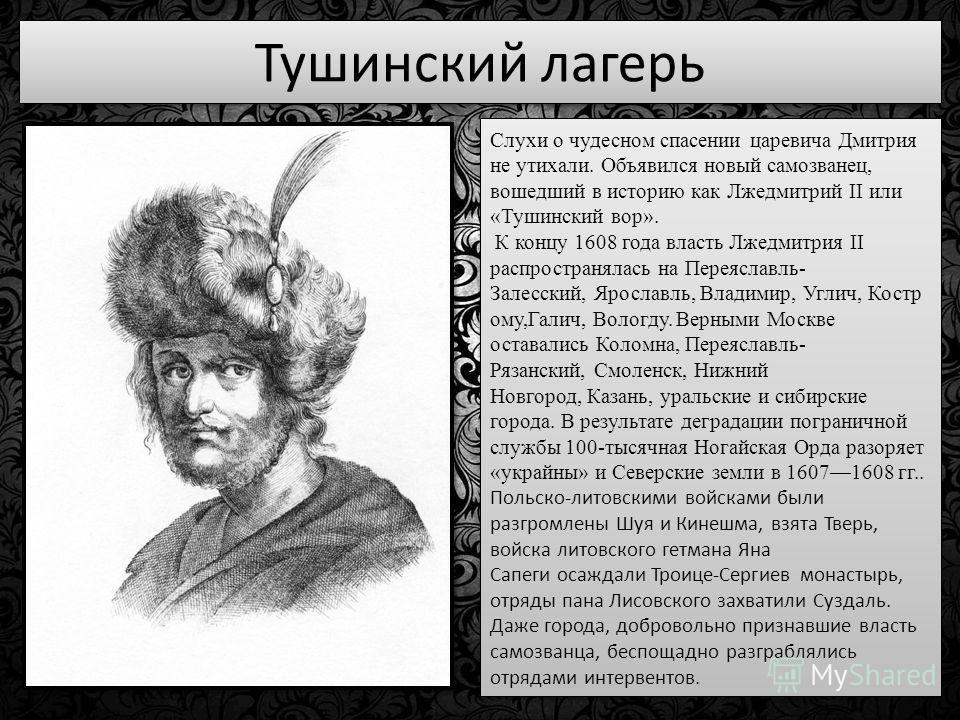 Тушинский лагерь Слухи о чудесном спасении царевича Дмитрия не утихали. Объявился новый самозванец, вошедший в историю как Лжедмитрий II или «Тушинский вор». К концу 1608 года власть Лжедмитрия II распространялась на Переяславль- Залесский, Ярославль
