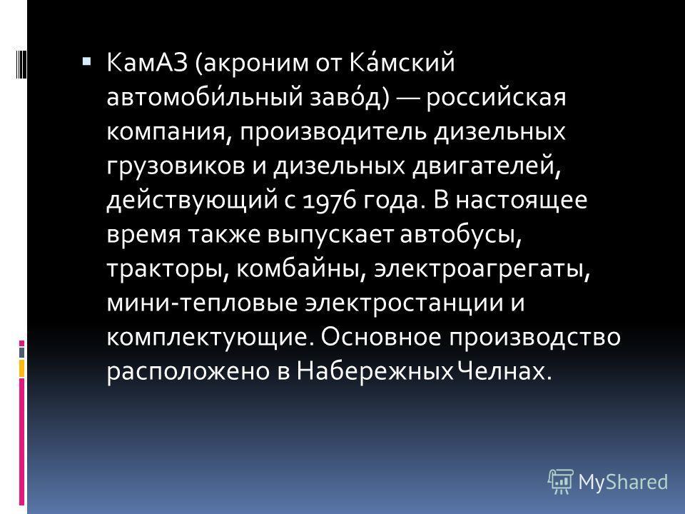 КамАЗ (акроним от Ка́мский автомоби́льный заво́д) российская компания, производитель дизельных грузовиков и дизельных двигателей, действующий с 1976 года. В настоящее время также выпускает автобусы, тракторы, комбайны, электроагрегаты, мини-тепловые