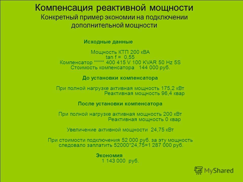 Компенсация реактивной мощности Конкретный пример экономии на подключении дополнительной мощности Исходные данные Мощность КТП 200 кВА tan f = 0,55 Компенсатор ***** 400 415 V 100 KVAR 50 Hz 5S Стоимость компенсатора 144 000 руб. До установки компенс