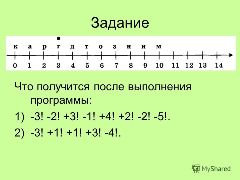 Задание Что получится после выполнения программы: 1)-3! -2! +3! -1! +4! +2! -2! -5!. 2)-3! +1! +1! +3! -4!.