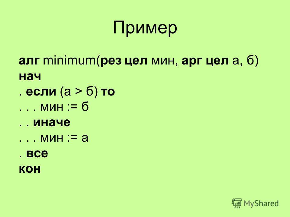 Пример алг minimum(рез цел мин, арг цел а, б) нач. если (а > б) то... мин := б.. иначе... мин := а. все кон