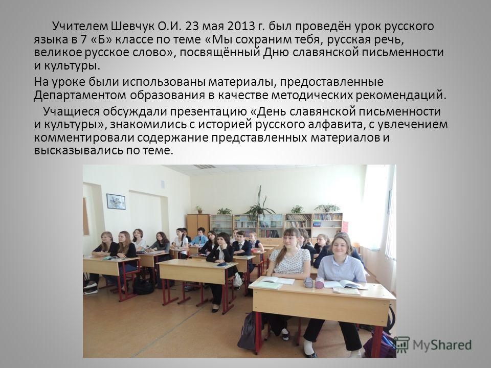 Учителем Шевчук О.И. 23 мая 2013 г. был проведён урок русского языка в 7 «Б» классе по теме «Мы сохраним тебя, русская речь, великое русское слово», посвящённый Дню славянской письменности и культуры. На уроке были использованы материалы, предоставле