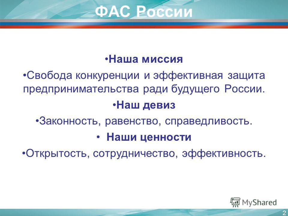 ФАС России Наша миссия Свобода конкуренции и эффективная защита предпринимательства ради будущего России. Наш девиз Законность, равенство, справедливость. Наши ценности Открытость, сотрудничество, эффективность. 2
