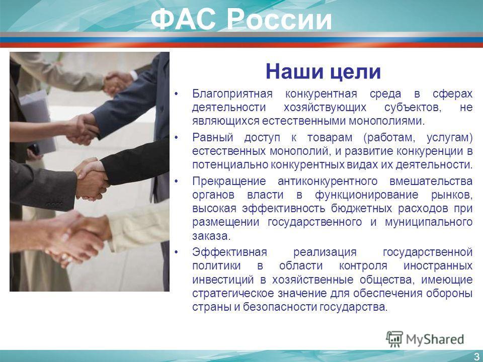 ФАС России Наши цели Благоприятная конкурентная среда в сферах деятельности хозяйствующих субъектов, не являющихся естественными монополиями. Равный доступ к товарам (работам, услугам) естественных монополий, и развитие конкуренции в потенциально кон