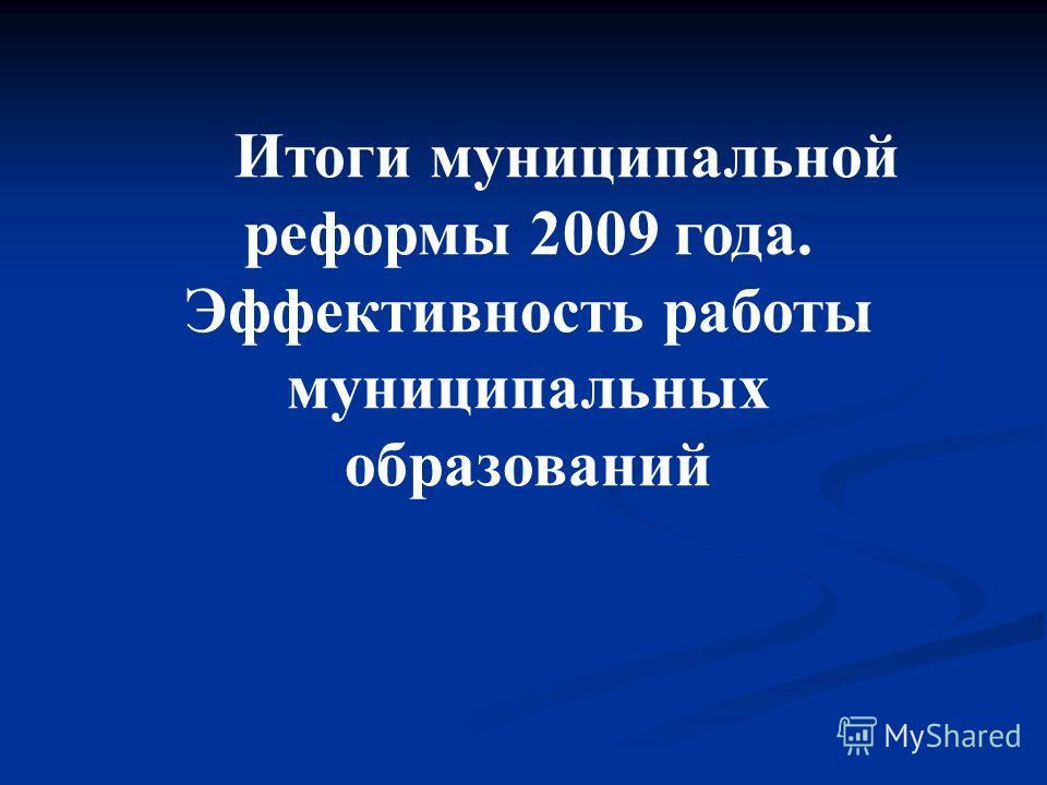 Итоги муниципальной реформы 2009 года. Эффективность работы муниципальных образований