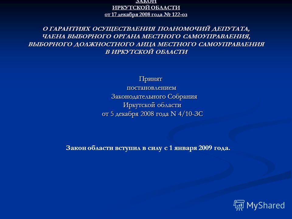 ЗАКОН ИРКУТСКОЙ ОБЛАСТИ от 17 декабря 2008 года 122-оз О ГАРАНТИЯХ ОСУЩЕСТВЛЕНИЯ ПОЛНОМОЧИЙ ДЕПУТАТА, ЧЛЕНА ВЫБОРНОГО ОРГАНА МЕСТНОГО САМОУПРАВЛЕНИЯ, ВЫБОРНОГО ДОЛЖНОСТНОГО ЛИЦА МЕСТНОГО САМОУПРАВЛЕНИЯ В ИРКУТСКОЙ ОБЛАСТИ Принят постановлением Законо