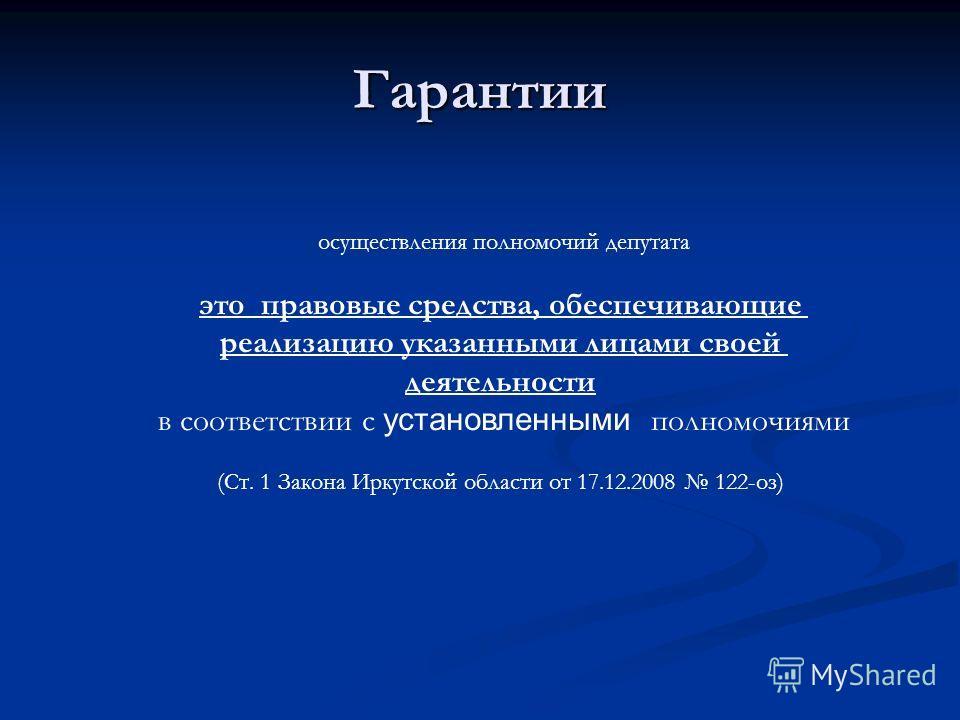 Гарантии осуществления полномочий депутата это правовые средства, обеспечивающие реализацию указанными лицами своей деятельности в соответствии с установленными полномочиями (Ст. 1 Закона Иркутской области от 17.12.2008 122-оз)