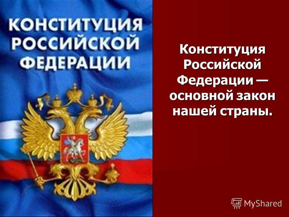 КонституцияРоссийской Федерации Федерации основной закон нашей страны.