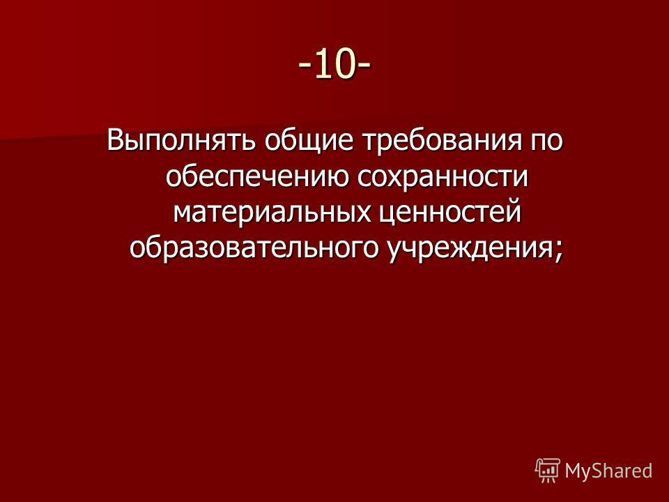 -10- Выполнять общие требования по обеспечению сохранности материальных ценностей образовательного учреждения;