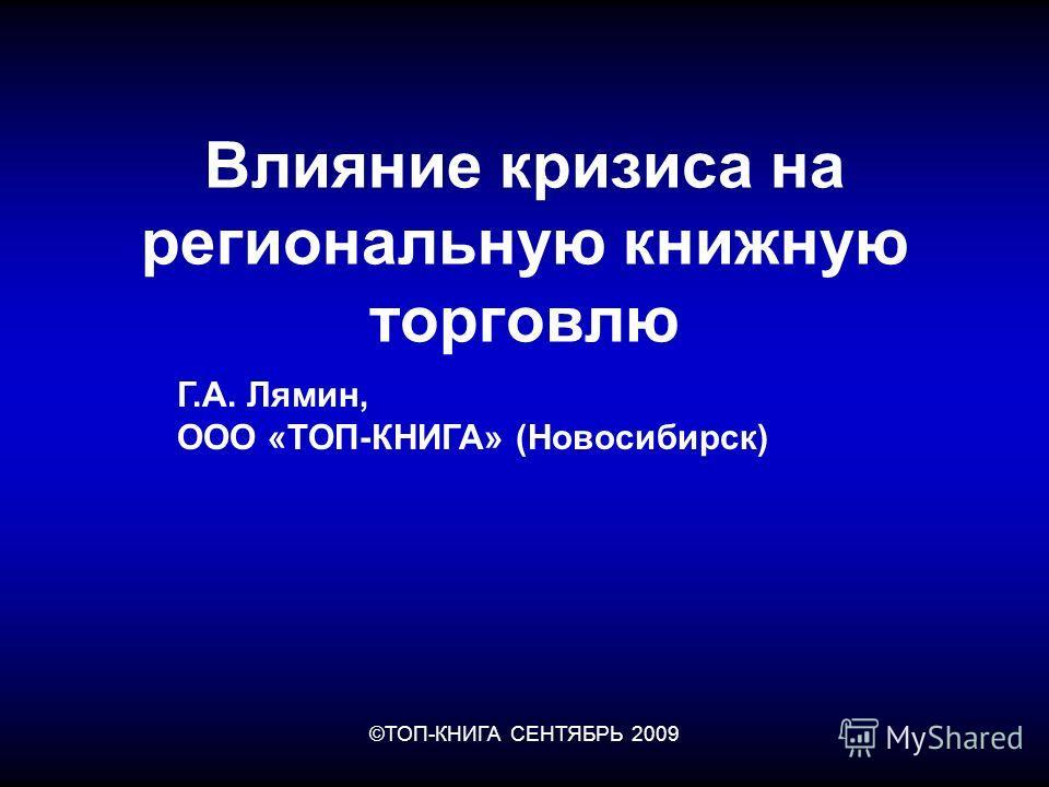 ©ТОП-КНИГА СЕНТЯБРЬ 2009 Влияние кризиса на региональную книжную торговлю Г.А. Лямин, ООО «ТОП-КНИГА» (Новосибирск)