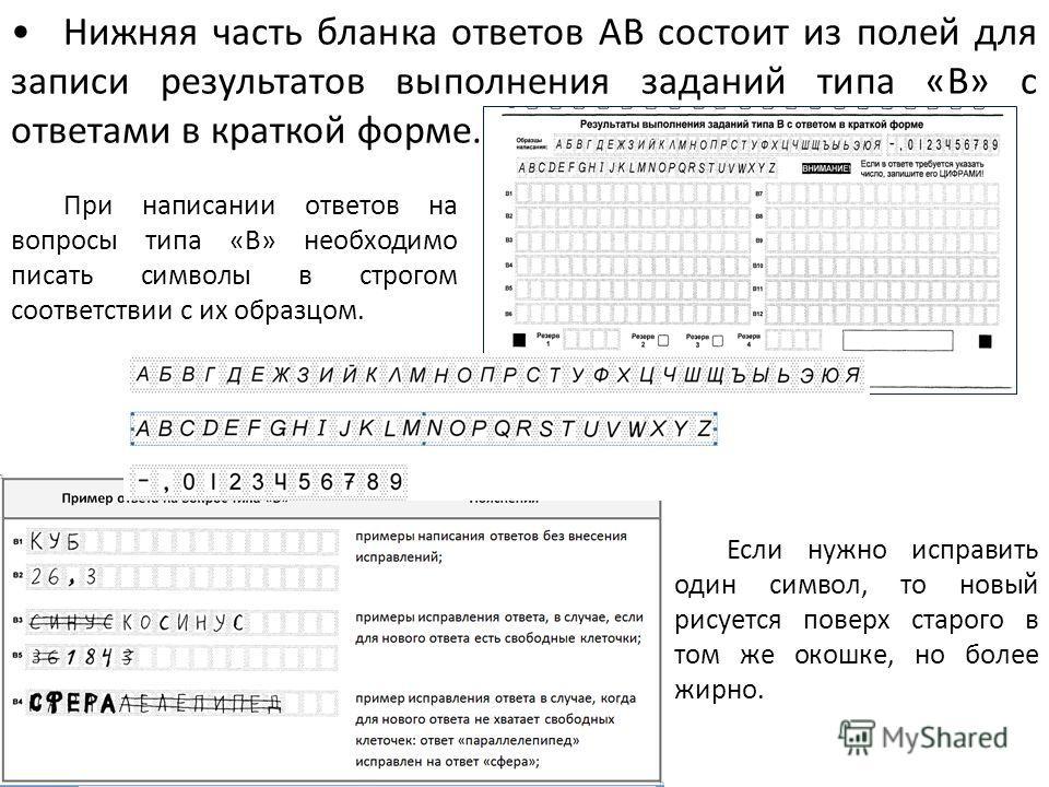 Нижняя часть бланка ответов АВ состоит из полей для записи результатов выполнения заданий типа «В» с ответами в краткой форме. При написании ответов на вопросы типа «В» необходимо писать символы в строгом соответствии с их образцом. Если нужно исправ