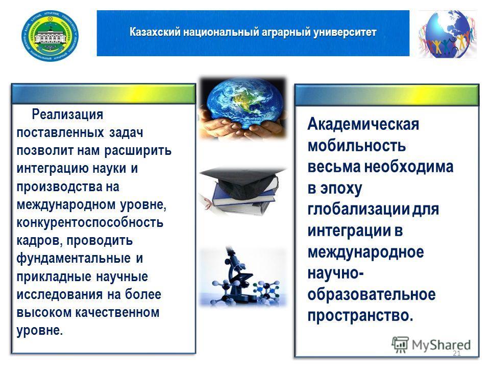 Казахский национальный аграрный университет 21 Реализация поставленных задач позволит нам расширить интеграцию науки и производства на международном уровне, конкурентоспособность кадров, проводить фундаментальные и прикладные научные исследования на