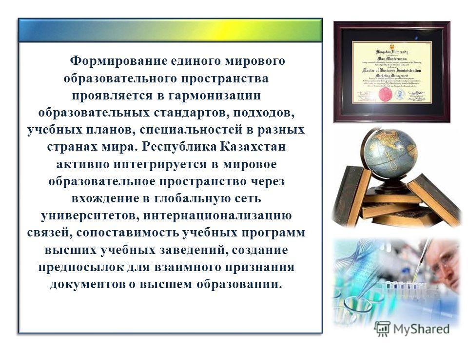Формирование единого мирового образовательного пространства проявляется в гармонизации образовательных стандартов, подходов, учебных планов, специальностей в разных странах мира. Республика Казахстан активно интегрируется в мировое образовательное пр