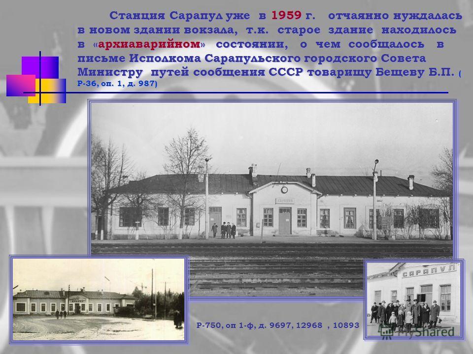 Станция Сарапул уже в 1959 г. отчаянно нуждалась в новом здании вокзала, т.к. старое здание находилось в «архиаварийном» состоянии, о чем сообщалось в письме Исполкома Сарапульского городского Совета Министру путей сообщения СССР товарищу Бещеву Б.П.
