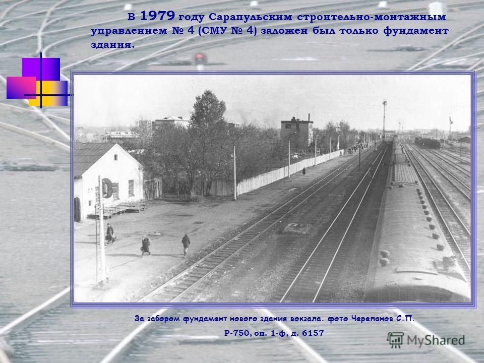 В 1979 году Сарапульским строительно-монтажным управлением 4 (СМУ 4) заложен был только фундамент здания. За забором фундамент нового здания вокзала. фото Черепанов С.П. Р-750, оп. 1-ф, д. 6157