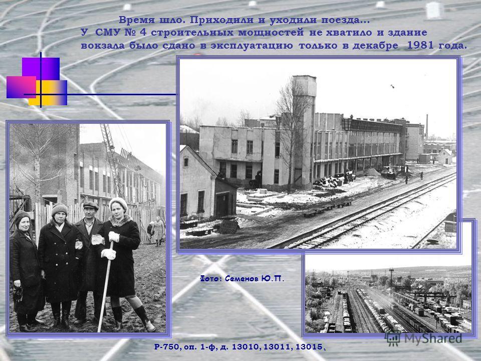. Р-750, оп. 1-ф, д. 13010, 13011, 13015. Время шло. Приходили и уходили поезда… У СМУ 4 строительных мощностей не хватило и здание вокзала было сдано в эксплуатацию только в декабре 1981 года. Фото: Семенов Ю.П.